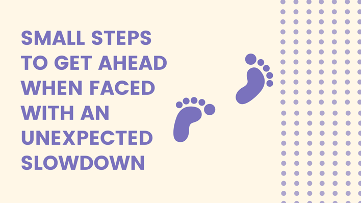 smal steps to get ahead when faced with an unexpected slowdown