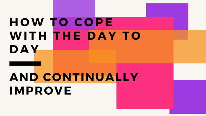 how to cope with the day to day and continually improve