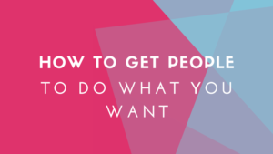 How to get people to do what you want
