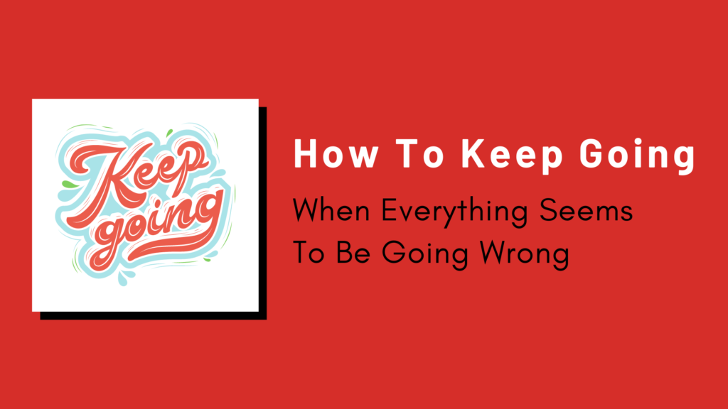 How To Keep Going When Everything Seems To Be Going Wrong