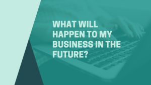 What will happen to my business in the future?