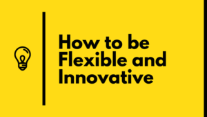how to be flexible and innovative
