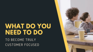 What do you need to do to become truly customer focused?